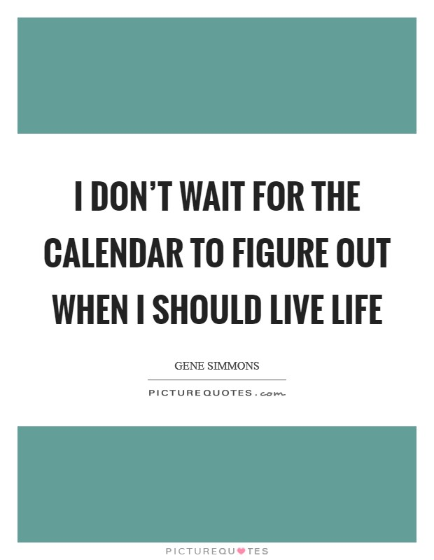 I don't wait for the calendar to figure out when I should live life Picture Quote #1
