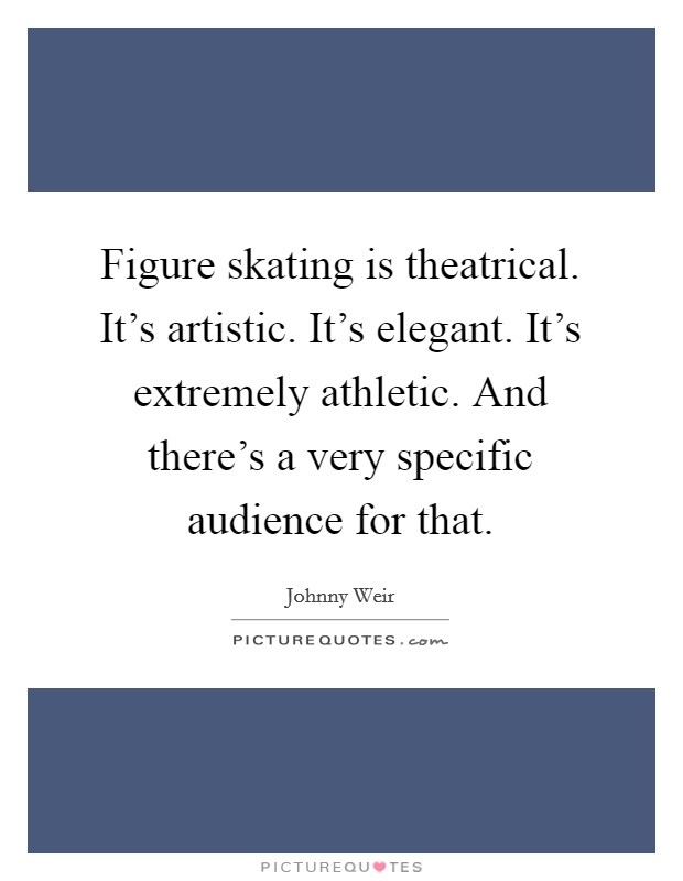 Figure skating is theatrical. It's artistic. It's elegant. It's extremely athletic. And there's a very specific audience for that Picture Quote #1