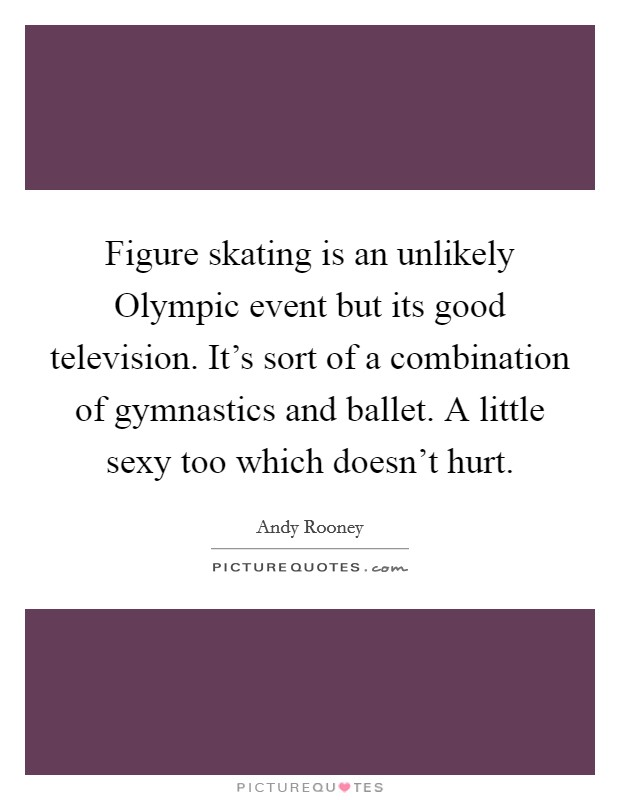 Figure skating is an unlikely Olympic event but its good television. It's sort of a combination of gymnastics and ballet. A little sexy too which doesn't hurt Picture Quote #1