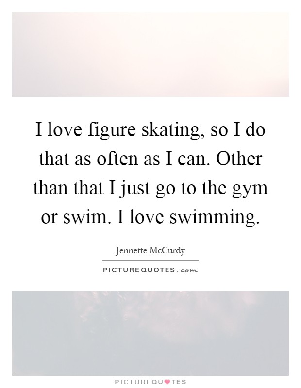 I love figure skating, so I do that as often as I can. Other than that I just go to the gym or swim. I love swimming Picture Quote #1