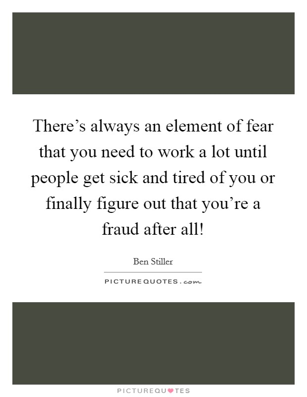 There's always an element of fear that you need to work a lot until people get sick and tired of you or finally figure out that you're a fraud after all! Picture Quote #1