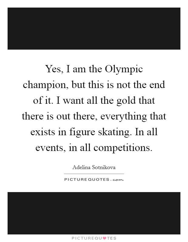 Yes, I am the Olympic champion, but this is not the end of it. I want all the gold that there is out there, everything that exists in figure skating. In all events, in all competitions Picture Quote #1