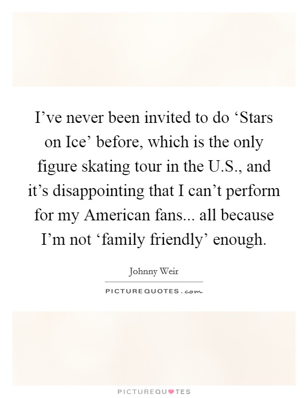 I've never been invited to do 'Stars on Ice' before, which is the only figure skating tour in the U.S., and it's disappointing that I can't perform for my American fans... all because I'm not 'family friendly' enough Picture Quote #1