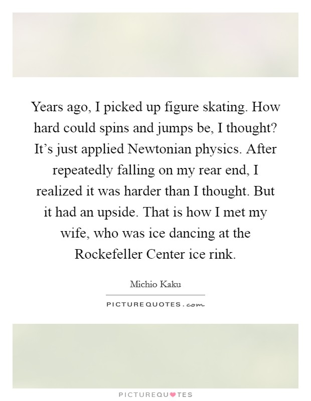 Years ago, I picked up figure skating. How hard could spins and jumps be, I thought? It's just applied Newtonian physics. After repeatedly falling on my rear end, I realized it was harder than I thought. But it had an upside. That is how I met my wife, who was ice dancing at the Rockefeller Center ice rink Picture Quote #1