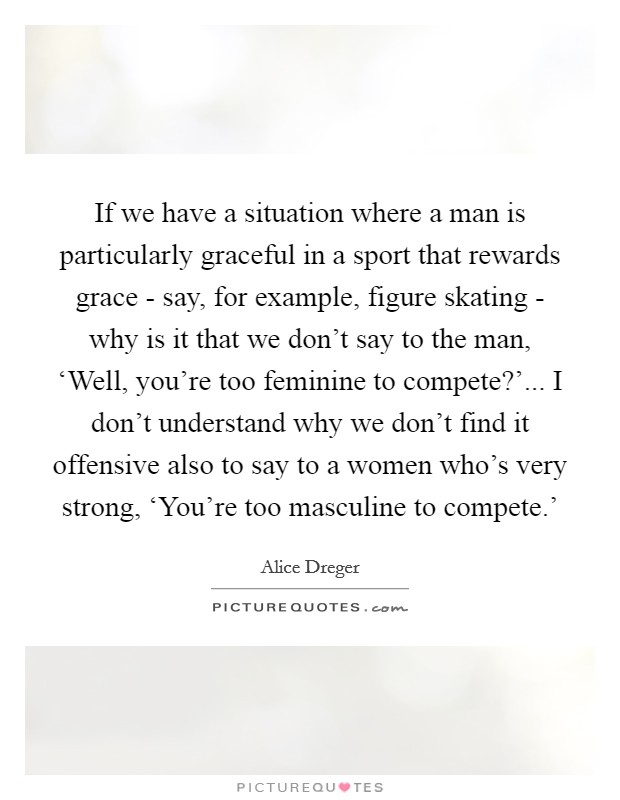 If we have a situation where a man is particularly graceful in a sport that rewards grace - say, for example, figure skating - why is it that we don't say to the man, 'Well, you're too feminine to compete?'... I don't understand why we don't find it offensive also to say to a women who's very strong, 'You're too masculine to compete.' Picture Quote #1