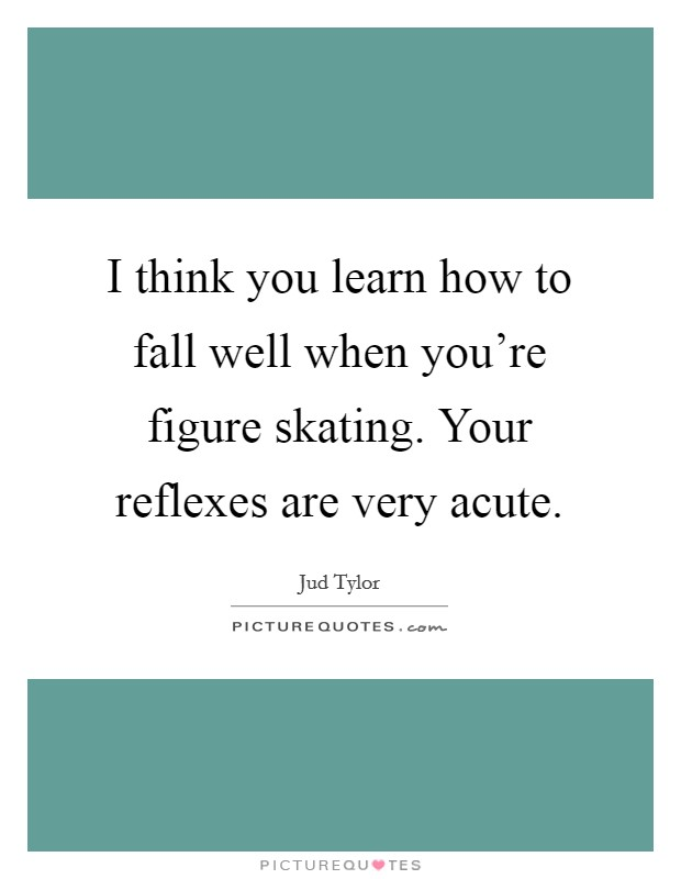 I think you learn how to fall well when you're figure skating. Your reflexes are very acute Picture Quote #1