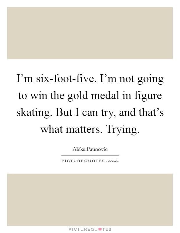 I'm six-foot-five. I'm not going to win the gold medal in figure skating. But I can try, and that's what matters. Trying Picture Quote #1