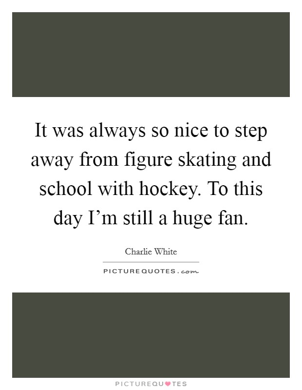 It was always so nice to step away from figure skating and school with hockey. To this day I'm still a huge fan Picture Quote #1