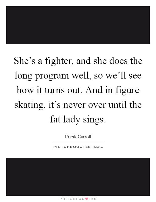 She's a fighter, and she does the long program well, so we'll see how it turns out. And in figure skating, it's never over until the fat lady sings Picture Quote #1