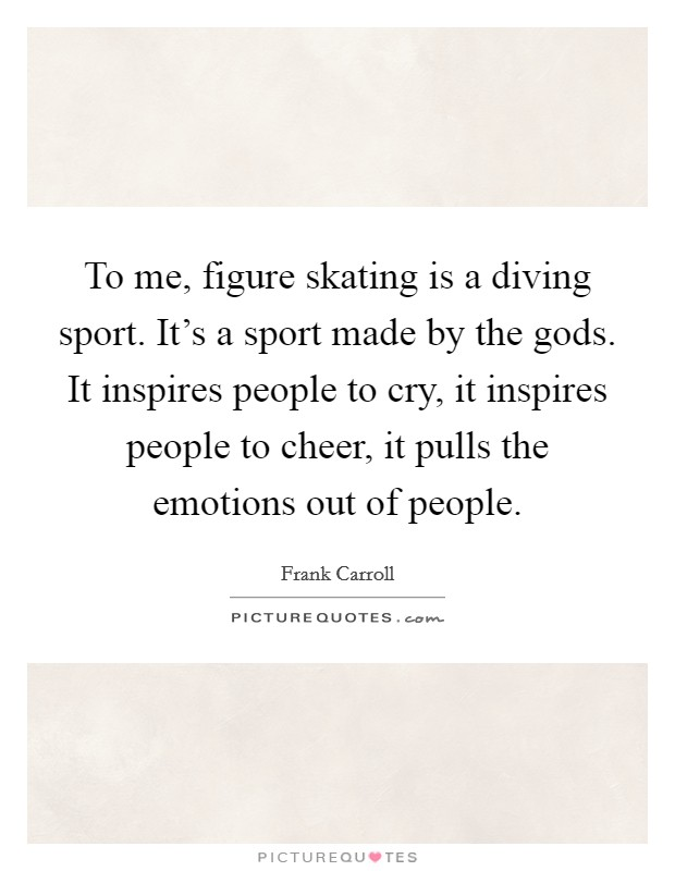 To me, figure skating is a diving sport. It's a sport made by the gods. It inspires people to cry, it inspires people to cheer, it pulls the emotions out of people Picture Quote #1