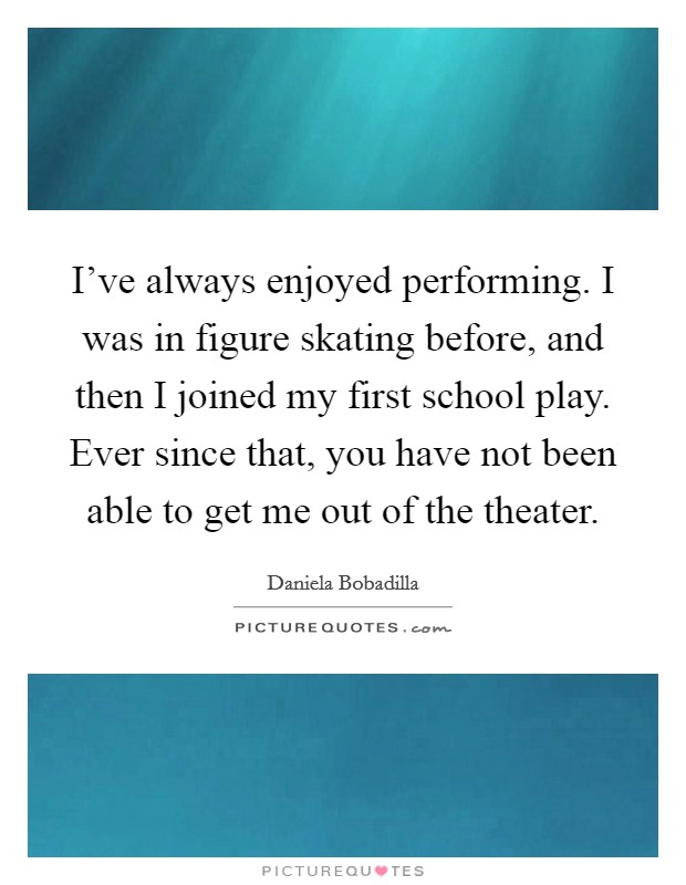 I've always enjoyed performing. I was in figure skating before, and then I joined my first school play. Ever since that, you have not been able to get me out of the theater Picture Quote #1