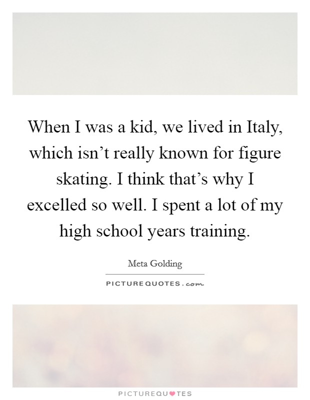 When I was a kid, we lived in Italy, which isn't really known for figure skating. I think that's why I excelled so well. I spent a lot of my high school years training Picture Quote #1