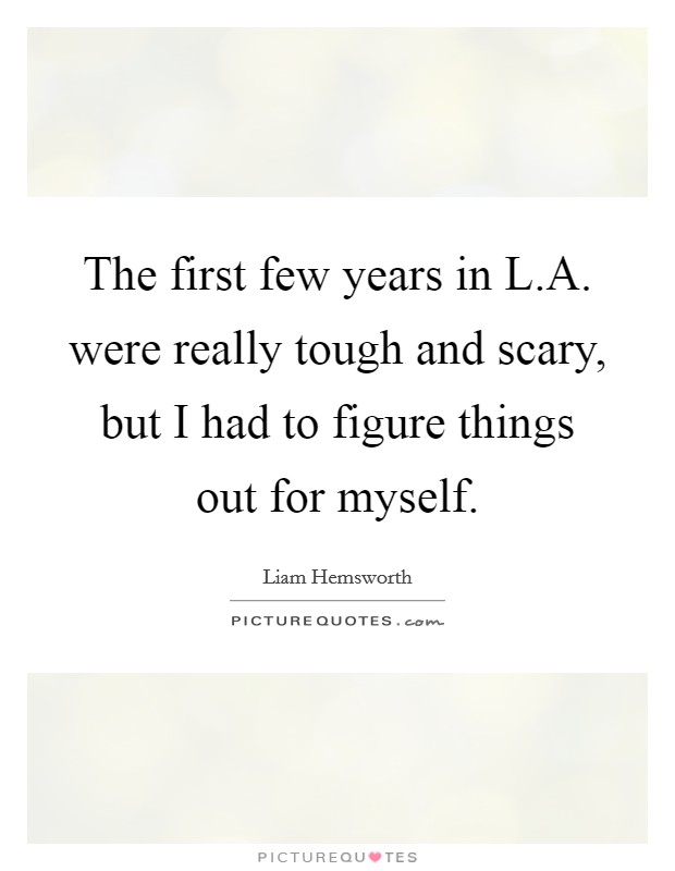 The first few years in L.A. were really tough and scary, but I had to figure things out for myself Picture Quote #1