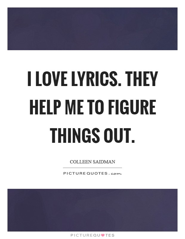 I love lyrics. They help me to figure things out. Picture Quote #1
