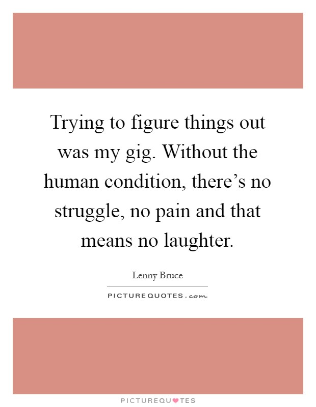 Trying to figure things out was my gig. Without the human condition, there's no struggle, no pain and that means no laughter Picture Quote #1