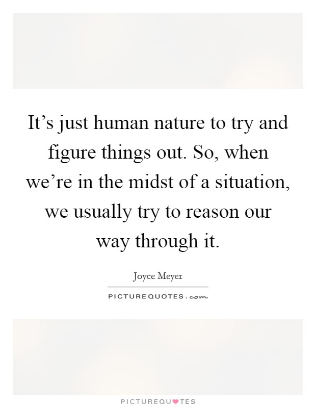 It's just human nature to try and figure things out. So, when we're in the midst of a situation, we usually try to reason our way through it Picture Quote #1