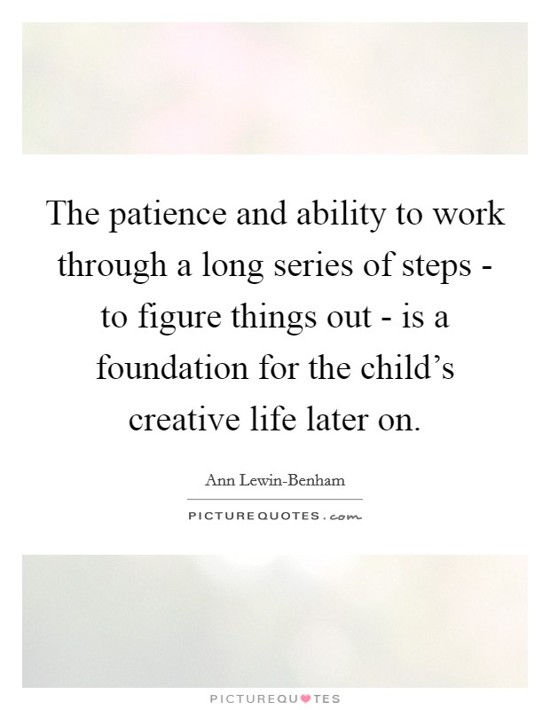The patience and ability to work through a long series of steps - to figure things out - is a foundation for the child's creative life later on Picture Quote #1