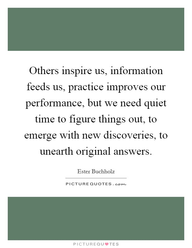 Others inspire us, information feeds us, practice improves our performance, but we need quiet time to figure things out, to emerge with new discoveries, to unearth original answers Picture Quote #1