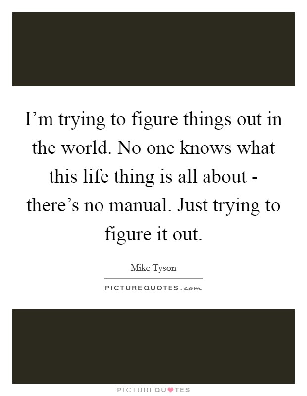 I'm trying to figure things out in the world. No one knows what this life thing is all about - there's no manual. Just trying to figure it out Picture Quote #1