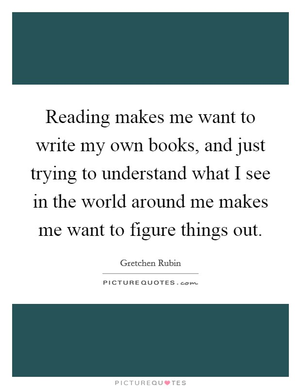 Reading makes me want to write my own books, and just trying to understand what I see in the world around me makes me want to figure things out Picture Quote #1