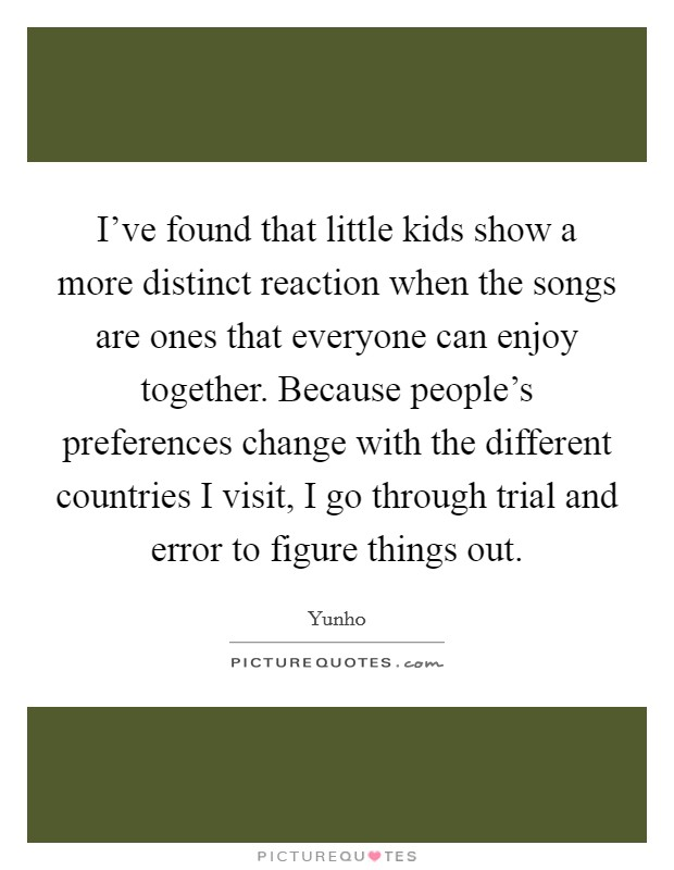 I've found that little kids show a more distinct reaction when the songs are ones that everyone can enjoy together. Because people's preferences change with the different countries I visit, I go through trial and error to figure things out Picture Quote #1