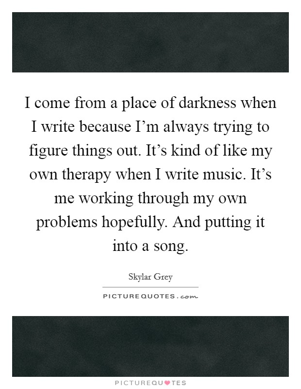 I come from a place of darkness when I write because I'm always trying to figure things out. It's kind of like my own therapy when I write music. It's me working through my own problems hopefully. And putting it into a song Picture Quote #1