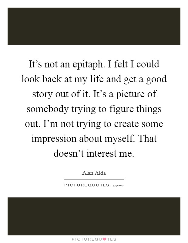 It's not an epitaph. I felt I could look back at my life and get a good story out of it. It's a picture of somebody trying to figure things out. I'm not trying to create some impression about myself. That doesn't interest me Picture Quote #1