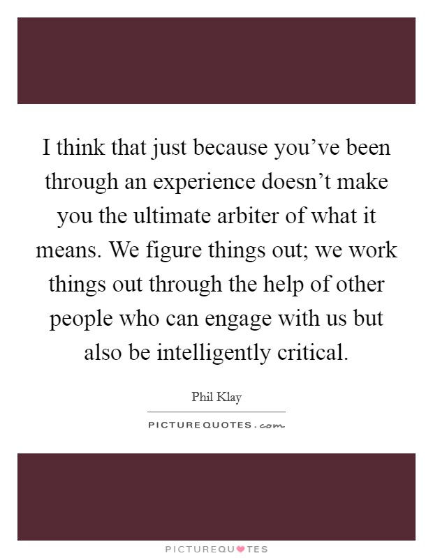 I think that just because you've been through an experience doesn't make you the ultimate arbiter of what it means. We figure things out; we work things out through the help of other people who can engage with us but also be intelligently critical Picture Quote #1