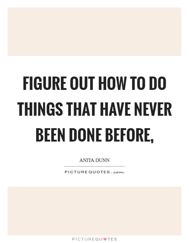 Figure out how to do things that have never been done before, Picture Quote #1