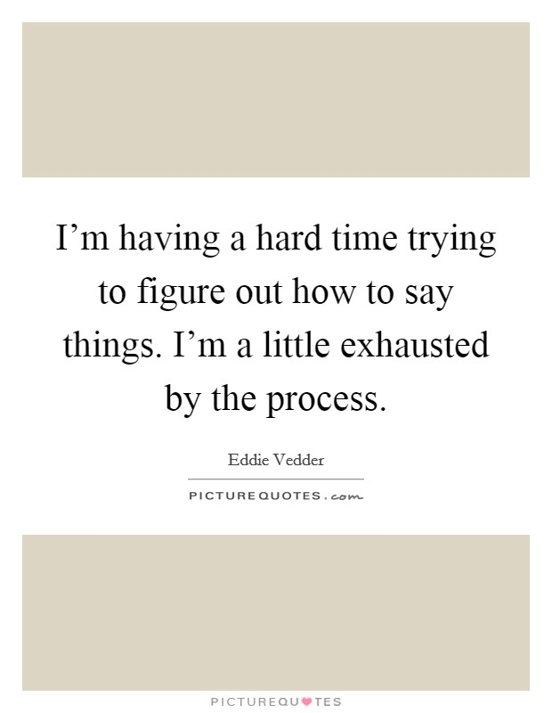 I'm having a hard time trying to figure out how to say things. I'm a little exhausted by the process Picture Quote #1