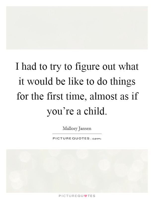 I had to try to figure out what it would be like to do things for the first time, almost as if you're a child Picture Quote #1