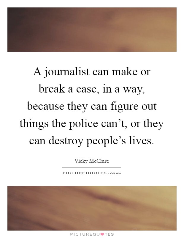 A journalist can make or break a case, in a way, because they can figure out things the police can't, or they can destroy people's lives Picture Quote #1