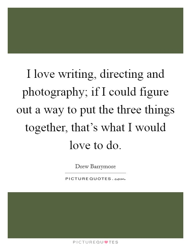 I love writing, directing and photography; if I could figure out a way to put the three things together, that's what I would love to do Picture Quote #1