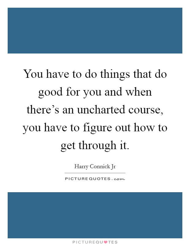 You have to do things that do good for you and when there's an uncharted course, you have to figure out how to get through it Picture Quote #1