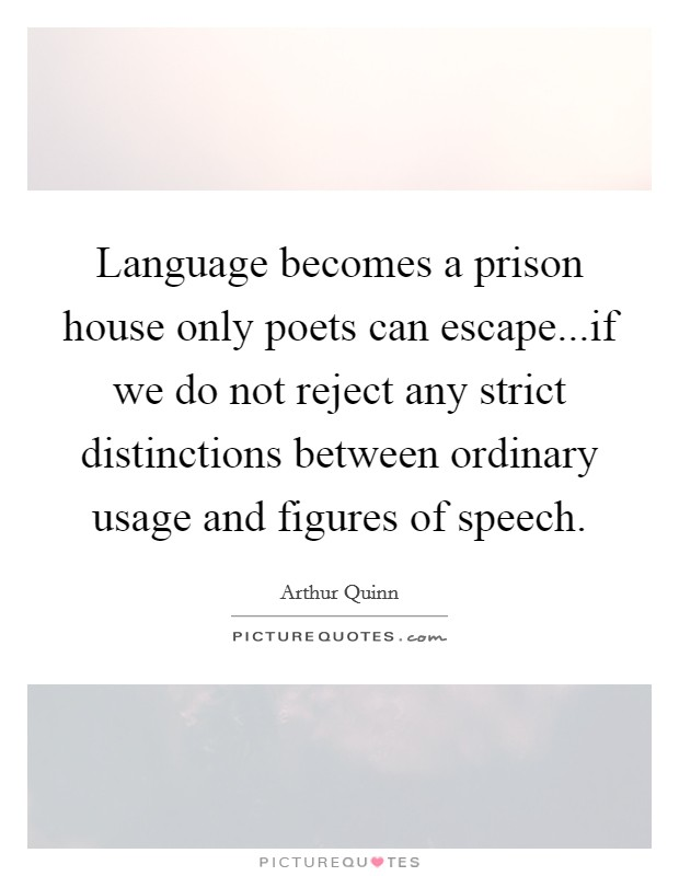 Language becomes a prison house only poets can escape...if we do not reject any strict distinctions between ordinary usage and figures of speech Picture Quote #1
