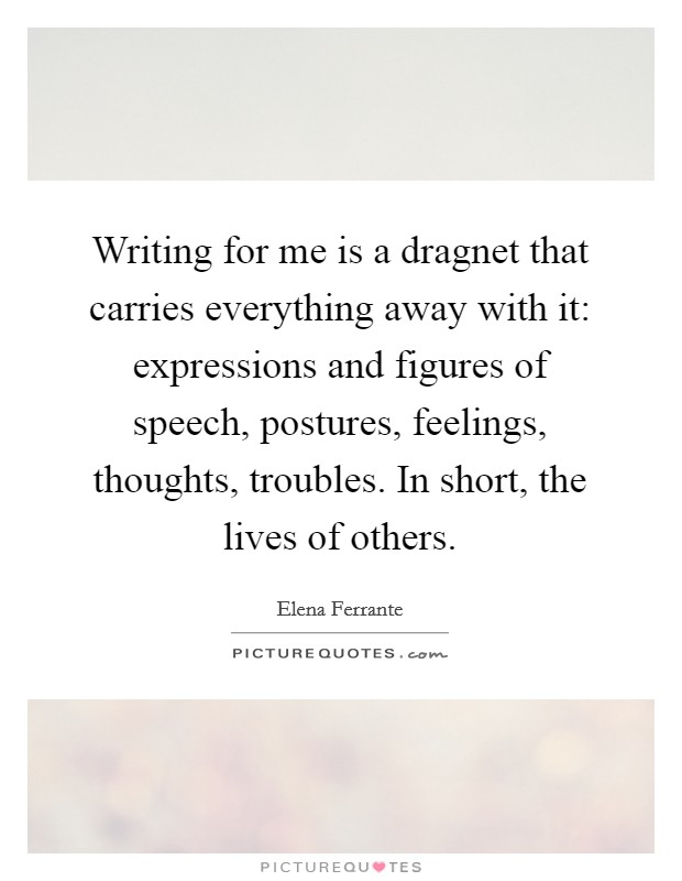 Writing for me is a dragnet that carries everything away with it: expressions and figures of speech, postures, feelings, thoughts, troubles. In short, the lives of others Picture Quote #1
