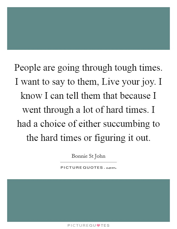 People are going through tough times. I want to say to them, Live your joy. I know I can tell them that because I went through a lot of hard times. I had a choice of either succumbing to the hard times or figuring it out Picture Quote #1