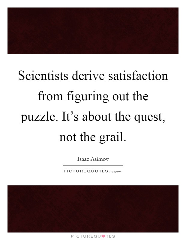 Scientists derive satisfaction from figuring out the puzzle. It's about the quest, not the grail Picture Quote #1