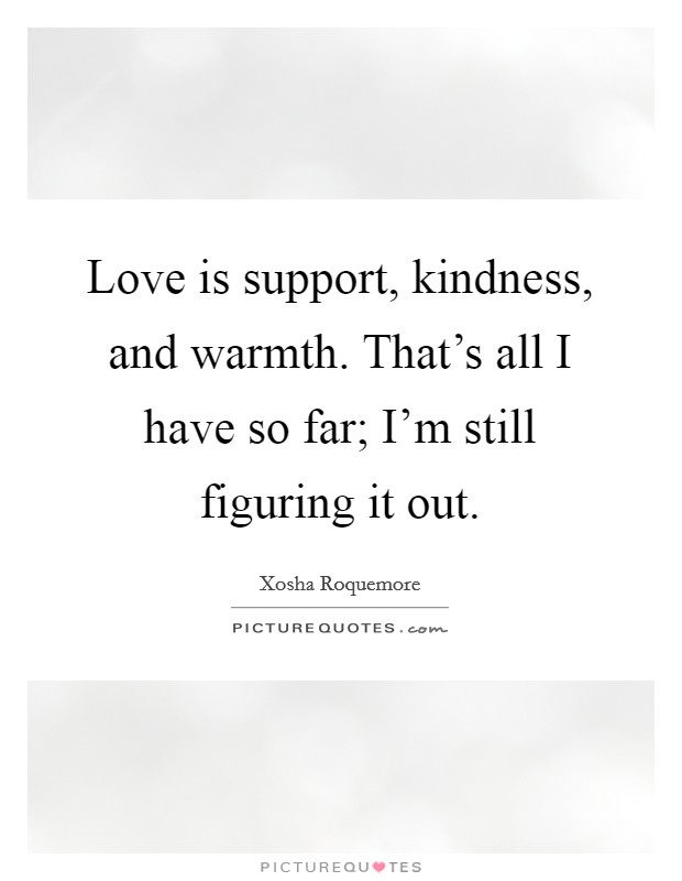 Love is support, kindness, and warmth. That's all I have so far; I'm still figuring it out. Picture Quote #1