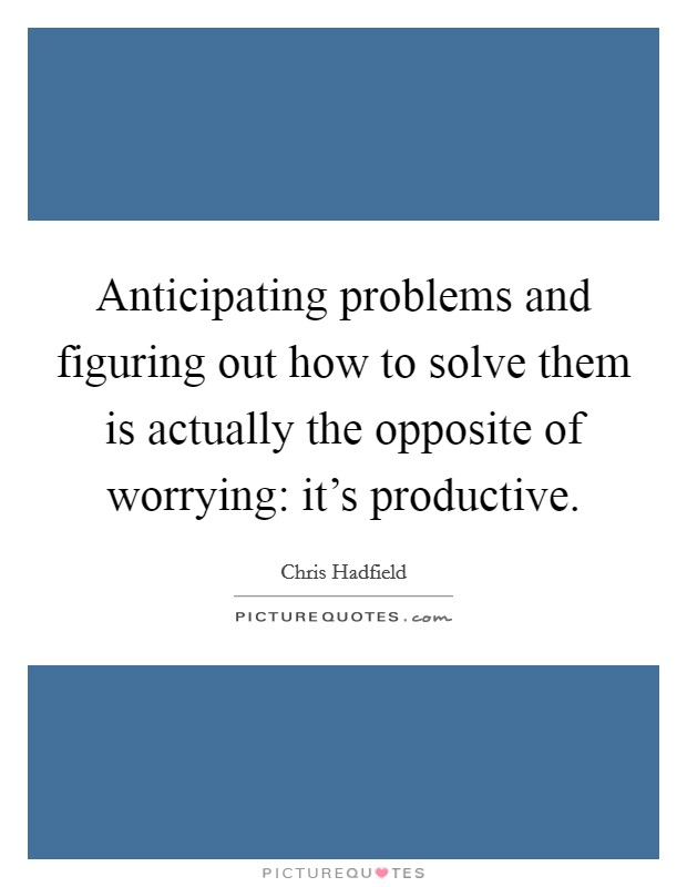 Anticipating problems and figuring out how to solve them is actually the opposite of worrying: it's productive Picture Quote #1