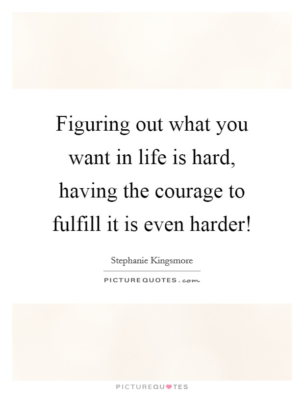 Figuring out what you want in life is hard, having the courage to fulfill it is even harder! Picture Quote #1