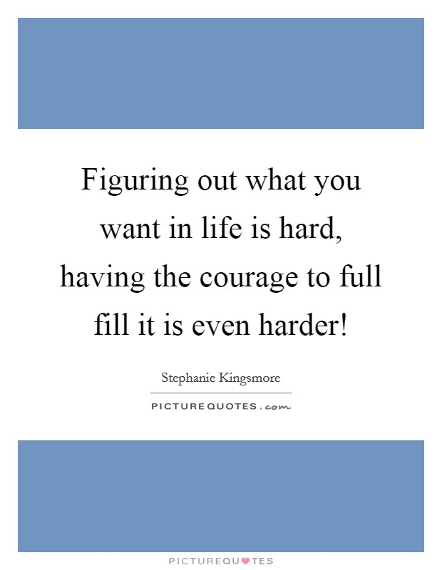 Figuring out what you want in life is hard, having the courage to full fill it is even harder! Picture Quote #1