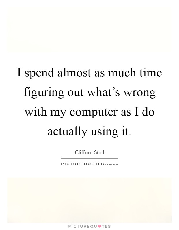I spend almost as much time figuring out what's wrong with my computer as I do actually using it Picture Quote #1