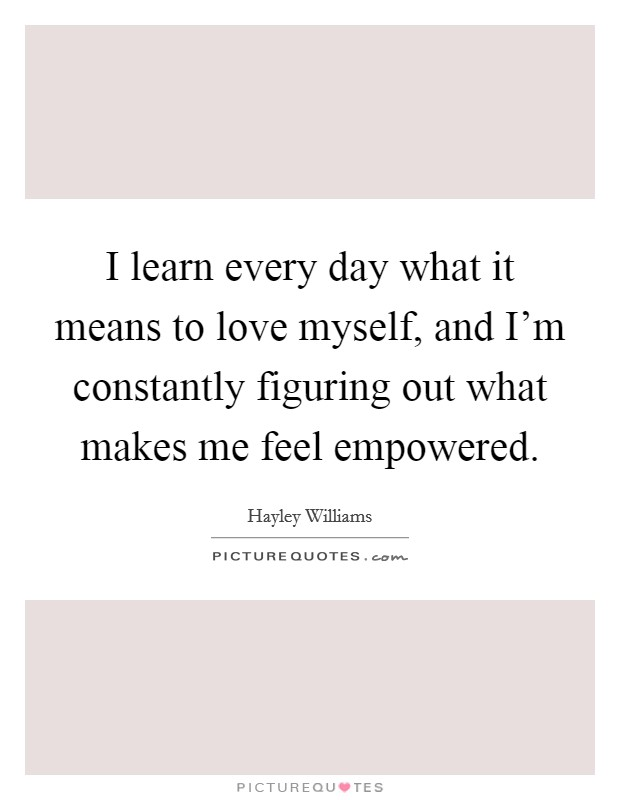 I learn every day what it means to love myself, and I'm constantly figuring out what makes me feel empowered Picture Quote #1
