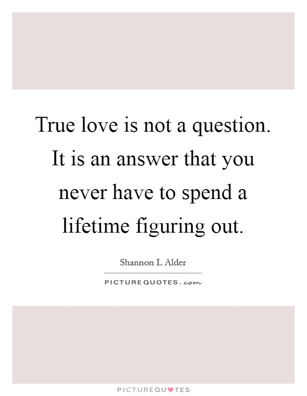 True love is not a question. It is an answer that you never have to spend a lifetime figuring out Picture Quote #1
