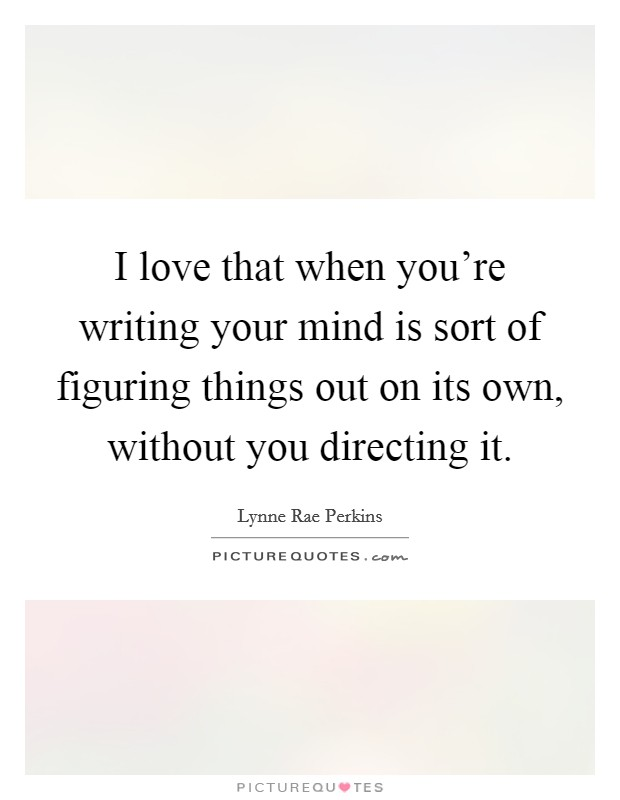 I love that when you're writing your mind is sort of figuring things out on its own, without you directing it Picture Quote #1