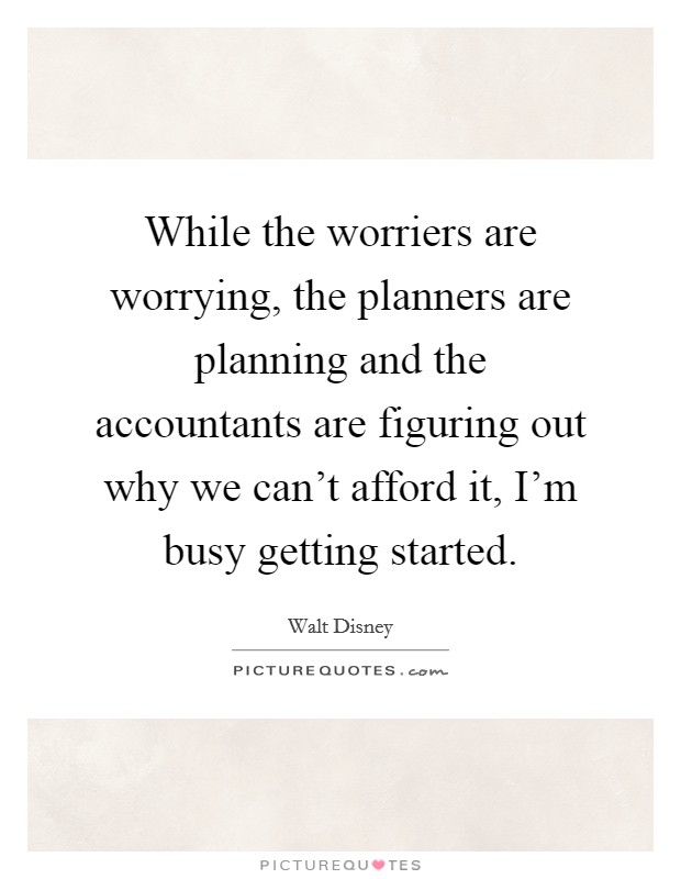 While the worriers are worrying, the planners are planning and the accountants are figuring out why we can't afford it, I'm busy getting started Picture Quote #1