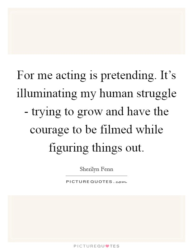 For me acting is pretending. It's illuminating my human struggle - trying to grow and have the courage to be filmed while figuring things out Picture Quote #1