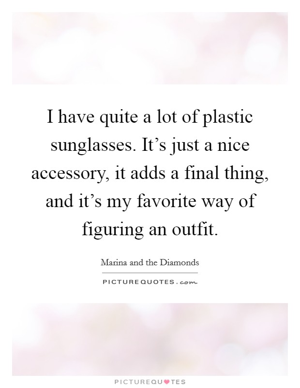 I have quite a lot of plastic sunglasses. It's just a nice accessory, it adds a final thing, and it's my favorite way of figuring an outfit Picture Quote #1