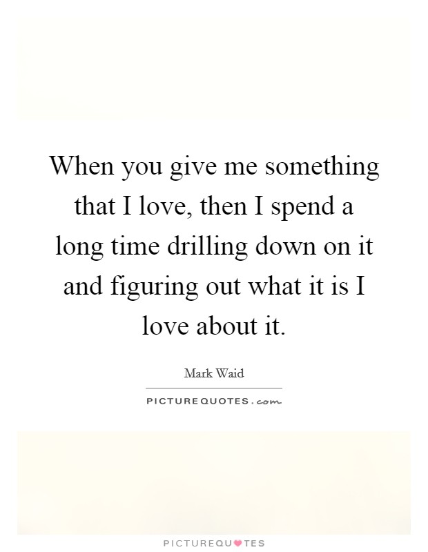 When you give me something that I love, then I spend a long time drilling down on it and figuring out what it is I love about it Picture Quote #1